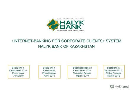 1 «INTERNET-BANKING FOR CORPORATE CLIENTS» SYSTEM HALYK BANK OF KAZAKHSTAN Best Bank in Kazakhstan 2010, Global Finance, March, 2010 Best Bank in Kazakhstan,