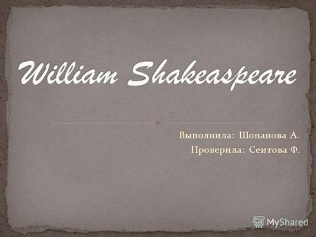 Выполнила: Шопанова А. Проверила: Сеитова Ф. William Shakespeare (1564-1616) is the best- known poet and playwright of the English language. He is the.