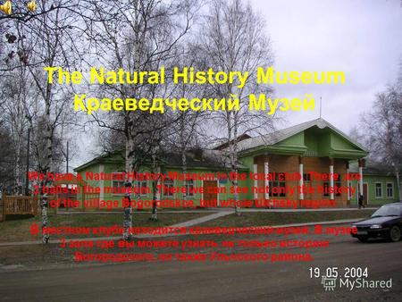 The Natural History Museum Краеведческий Музей We have a Natural History Museum in the local club. There are 3 halls in the museum. There we can see not.