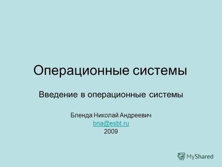 Презентация на тему Операционные системы среды и оболочки  Операционные системы Введение в операционные системы Бленда Николай Андреевич bna esbt ru 2009