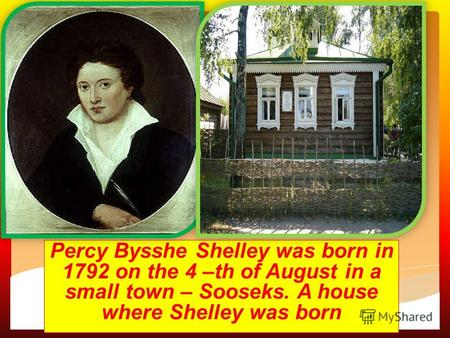Ca Percy Bysshe Shelley was born in 1792 on the 4 –th of August in a small town – Sooseks. A house where Shelley was born.