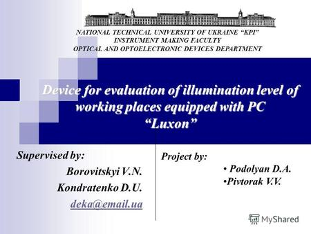 Device for evaluation of illumination level of working places equipped with PC Luxon Supervised by: Borovitskyi V.N. Kondratenko D.U. deka@email.ua Project.