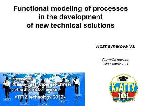 Functional modeling of processes in the development of new technical solutions Kozhevnikova V.I. Scientific advisor: Chizhiumov S.D.