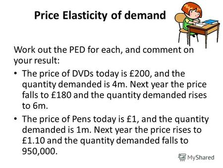 Price Elasticity of demand Work out the PED for each, and comment on your result: The price of DVDs today is £200, and the quantity demanded is 4m. Next.