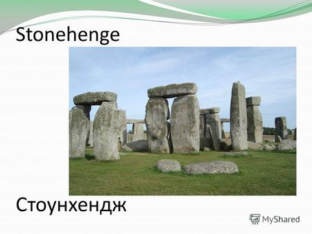 Stonehenge Стоунхендж. About 4.600 years ago-or maybe-the Stone Age inhabitants of Britain started building an enormous stone structure Около 4,600 лет.