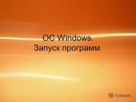 ОС Windows. Запуск программ.. ОС Windows. Операционная система – набор программ, обеспечивающих взаимодействие программ с аппаратным обеспечением компьютера.