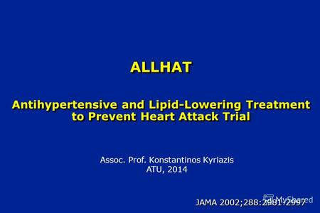 ALLHAT Antihypertensive and Lipid-Lowering Treatment to Prevent Heart Attack Trial JAMA 2002;288:2981-2997 Assoc. Prof. Konstantinos Kyriazis ATU, 2014.