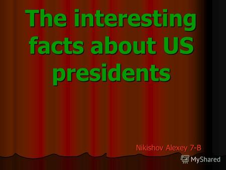 The interesting facts about US presidents Nikishov Alexey 7-B.