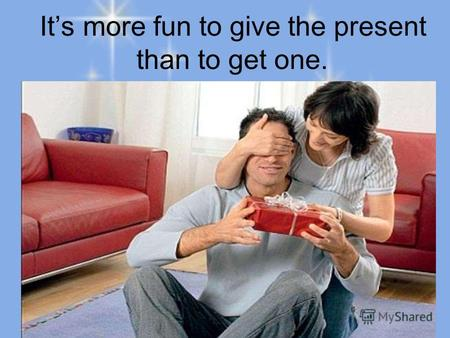 Its more fun to give the present than to get one..