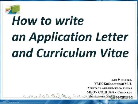 How to write an Application Letter and Curriculum Vitae для 9 класса. УMK Биболетовой М. З. Учитель английского языка МБОУ СОШ 8 с.Спасское Челнокова Яна.