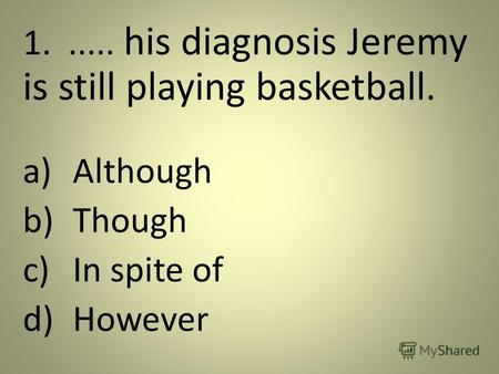 1...... his diagnosis Jeremy is still playing basketball. a)Although b)Though c)In spite of d)However.