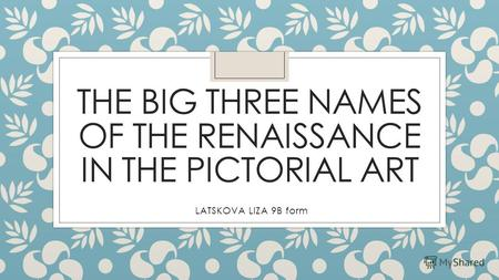 THE BIG THREE NAMES OF THE RENAISSANCE IN THE PICTORIAL ART LATSKOVA LIZA 9B form.