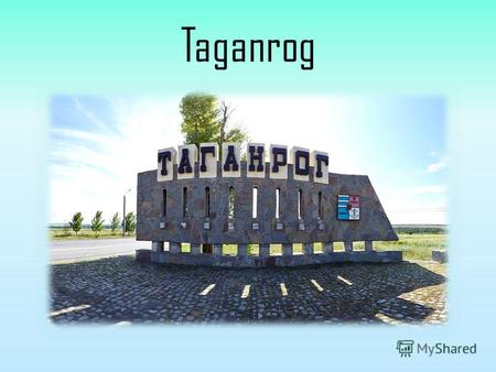 Taganrog Taganrog - the large industrial, cultural and scientific center, one of leading seaports in the south of Russia. It is located in southwest part.