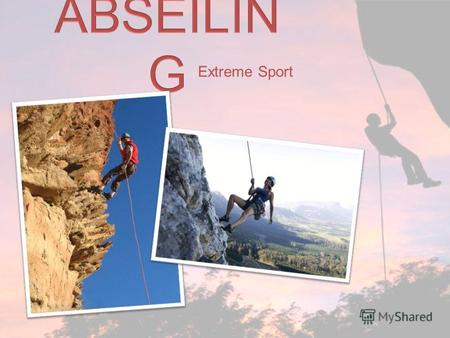 Extreme Sport. Abseiling – (German abseilen – to rope down) an extreme sport, technique for descending using special tools and protection. The technique.