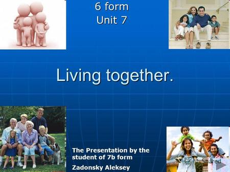 Living together. 6 form Unit 7 The Presentation by the student of 7b form Zadonsky Aleksey.