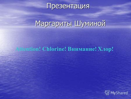 Attention! Chlorine! Внимание! Хлор! Презентация Маргариты Шуминой Презентация Маргариты Шуминой.