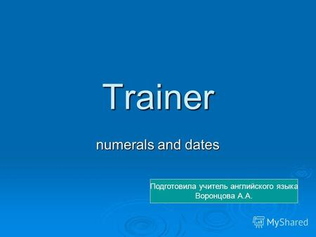 Trainer numerals and dates Подготовила учитель английского языка Воронцова А.А.