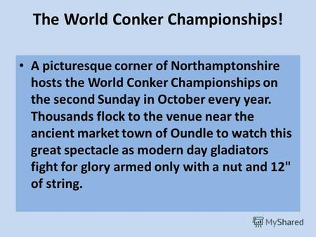 The World Conker Championships! A picturesque corner of Northamptonshire hosts the World Conker Championships on the second Sunday in October every year.