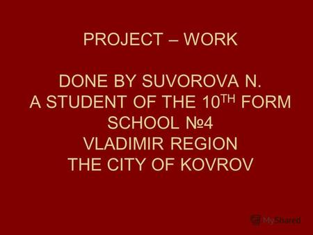 PROJECT – WORK DONE BY SUVOROVA N. A STUDENT OF THE 10 TH FORM SCHOOL 4 VLADIMIR REGION THE CITY OF KOVROV.