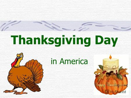 Thanksgiving Day in America. There is one day a year when all Americans stay home with their families and eat a big dinner. This is Thanksgiving Day.
