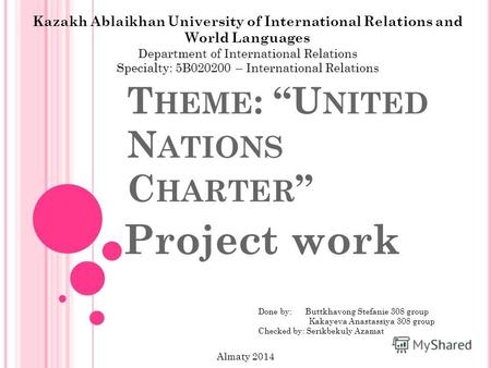 T HEME : U NITED N ATIONS C HARTER Project work Kazakh Ablaikhan University of International Relations and World Languages Department of International.