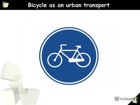 1 Bicycle as an urban transport. 3 Advantages of using bicycles as city transport Hight speed in cities Cheap Safety Compact Easy to drive Ecological.