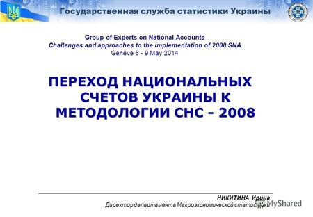 Государственная служба статистики Украины Group of Experts on National Accounts Challenges and approaches to the implementation of 2008 SNA Geneve 6 -