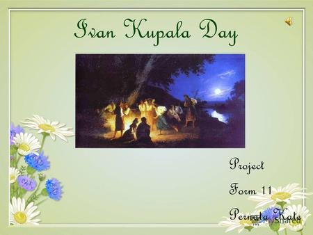 Ivan Kupala Day Project Form 11 Pernata Kate. Ivan Kupala Day is celebrated in Ukraine, Belarus and Russia currently on the night of 6/7 July in the Gregorian.