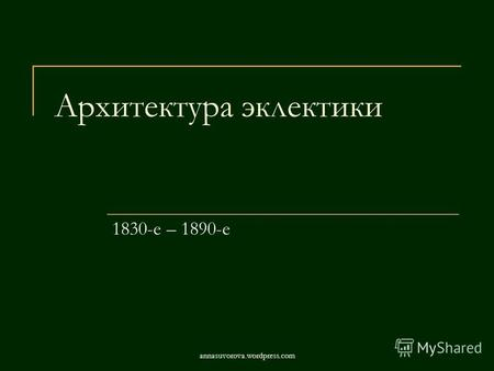 Архитектура эклектики 1830-е – 1890-е annasuvorova.wordpress.com.