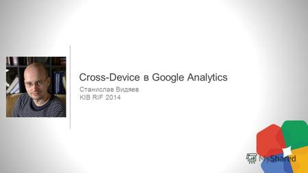 Станислав Видяев KIB RIF 2014 Cross-Device в Google Analytics.