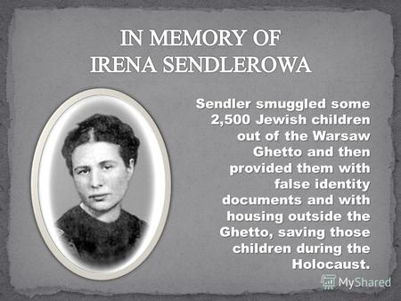 Sendler smuggled some 2,500 Jewish children out of the Warsaw Ghetto and then provided them with false identity documents and with housing outside the.