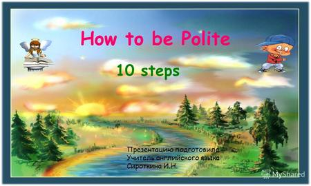 How to be Polite 10 steps Презентацию подготовила Учитель английского языка Сироткина И.Н.