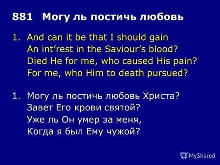 1.And can it be that I should gain An intrest in the Saviours blood? Died He for me, who caused His pain? For me, who Him to death pursued? 881Могу ль.