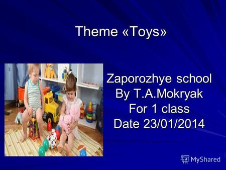 Theme «Toys» Zaporozhye school By T.A.Mokryak For 1 class Date 23/01/2014.