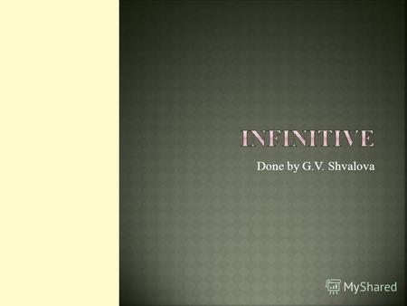 Done by G.V. Shvalova. Infinitive is non-finite form of the verb. e.g. to read, to write, to hear.