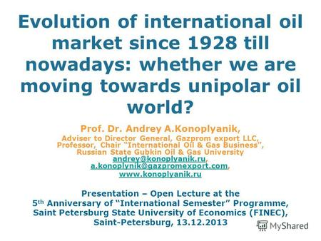 Evolution of international oil market since 1928 till nowadays: whether we are moving towards unipolar oil world? Prof. Dr. Andrey A.Konoplyanik, Adviser.
