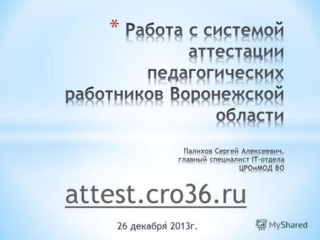 26 декабря 2013г. attest.cro36.ru 1. * ПК или ноутбук с ОС Windows XP/Vista/7/8; MacOS; Linux/Unix * Разрешение экрана не менее 1200х768 * Веб-браузер.