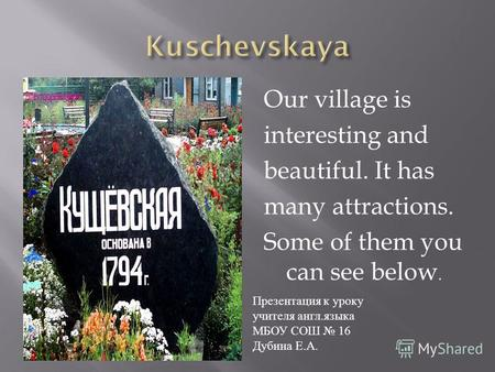 Our village is interesting and beautiful. It has many attractions. Some of them you can see below. Презентация к уроку учителя англ. языка МБОУ СОШ 16.