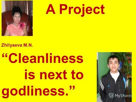 A Project Zhilyaeva M.N. Cleanliness is next to godliness. Kabdrakhimov T.