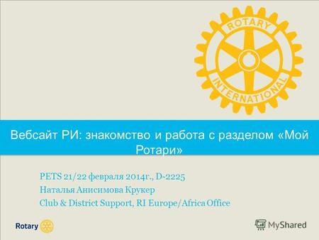 PETS 21/22 февраля 2014г., D-2225 Наталья Анисимова Крукер Club & District Support, RI Europe/Africa Office Вебсайт РИ: знакомство и работа с разделом.