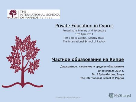 Private Education in Cyprus1 Private Education in Cyprus Pre-primary Primary and Secondary 10 th April 2014 Mr S Spies-Gordes, Deputy Head The International.