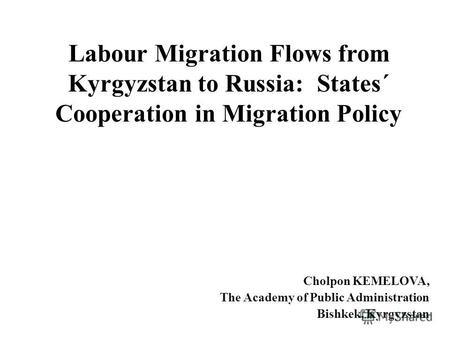 Labour Migration Flows from Kyrgyzstan to Russia: States´ Cooperation in Migration Policy Cholpon KEMELOVA, The Academy of Public Administration Bishkek,