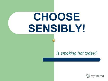 CHOOSE SENSIBLY! Is smoking hot today?. Why do young people smoke? Just for a company… Is being like others power or weakness? To enjoy… Price & result.