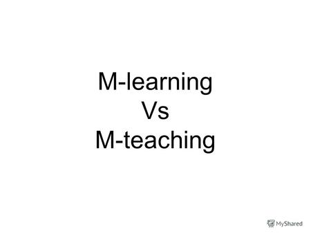 M-learning Vs M-teaching. Objectives of the project To know about M-learning and M-teaching To show pros and cons of M-education To know the opinion of.
