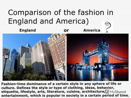 Comparison of the fashion in England and America) EnglandAmerica Fashion-time dominance of a certain style in any sphere of life or culture. Defines the.