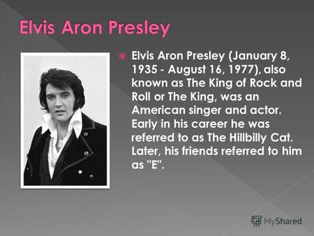 Elvis Aron Presley (January 8, 1935 - August 16, 1977), also known as The King of Rock and Roll or The King, was an American singer and actor. Early in.
