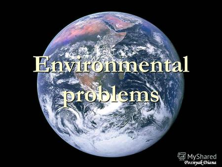 Environmental problems Poznyak Diana. is the introduction by man into the environment of contaminants that contain harmful substances.