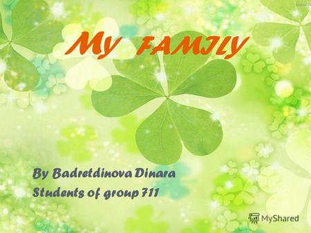 M Y FAMILY By Badretdinova Dinara Students of group 711.