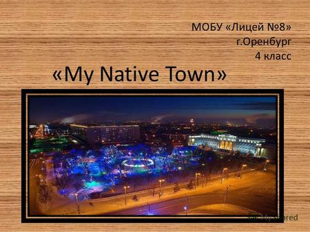 МОБУ «Лицей 8» г.Оренбург 4 класс «My Native Town»