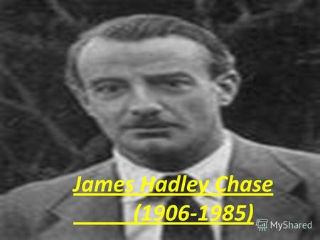 James Hadley Chase (1906-1985). James Hadley Chase was born in London, the son of Francis Harvey Raymond, an army officer. Chase was educated at King's.